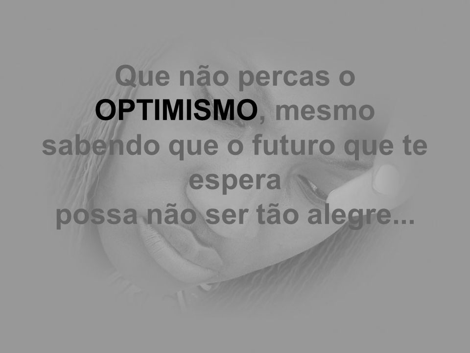 Que não percas o OPTIMISMO, mesmo sabendo que o futuro que te espera possa não ser tão alegre...