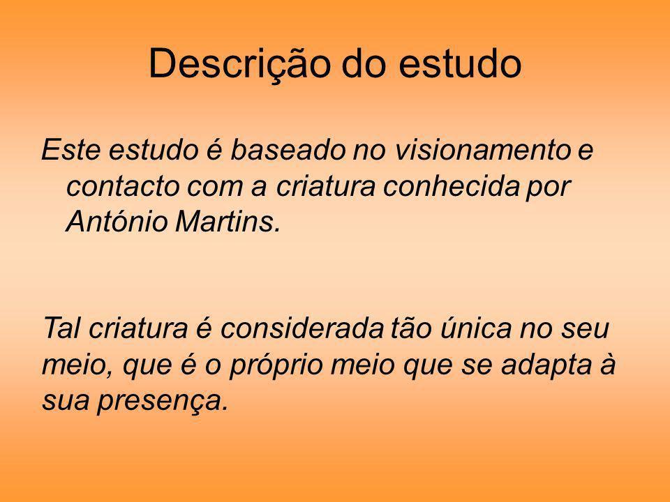 Descrição do estudo Este estudo é baseado no visionamento e contacto com a criatura conhecida por António Martins.