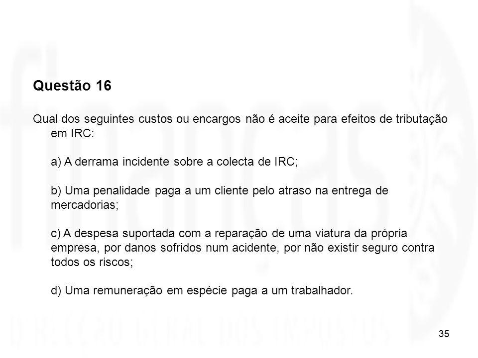Questão 16 Qual dos seguintes custos ou encargos não é aceite para efeitos de tributação em IRC: a) A derrama incidente sobre a colecta de IRC;