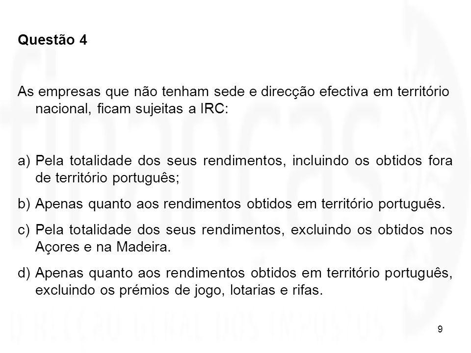 Questão 4 As empresas que não tenham sede e direcção efectiva em território nacional, ficam sujeitas a IRC: