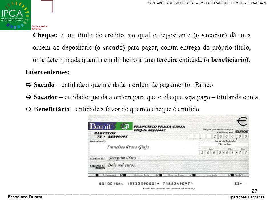 Cheque: é um título de crédito, no qual o depositante (o sacador) dá uma ordem ao depositário (o sacado) para pagar, contra entrega do próprio título, uma determinada quantia em dinheiro a uma terceira entidade (o beneficiário).