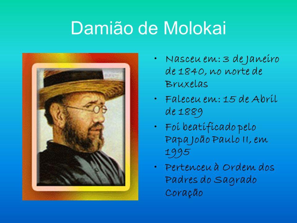 Damião de Molokai Nasceu em: 3 de Janeiro de 1840, no norte de Bruxelas. Faleceu em: 15 de Abril de 1889.