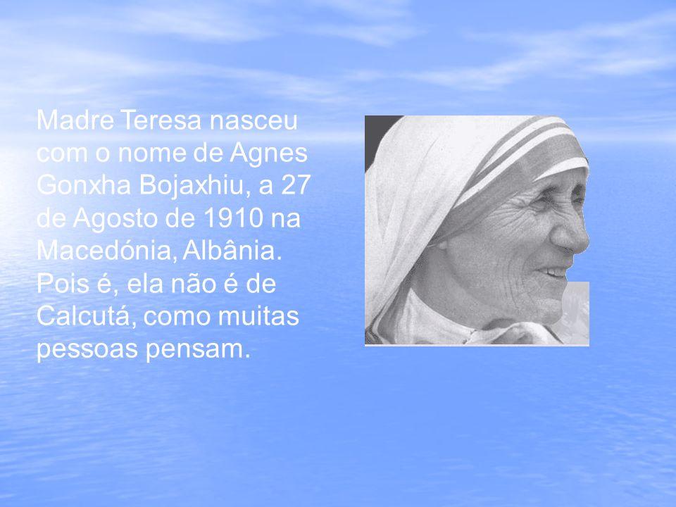 Madre Teresa nasceu com o nome de Agnes Gonxha Bojaxhiu, a 27 de Agosto de 1910 na Macedónia, Albânia.