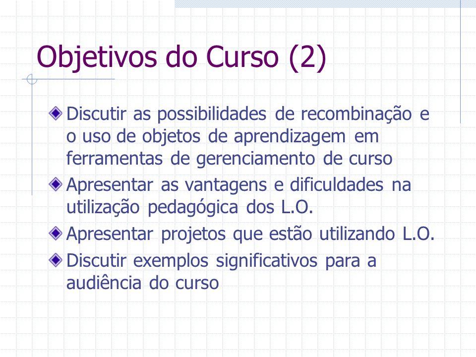 Objetivos do Curso (2) Discutir as possibilidades de recombinação e o uso de objetos de aprendizagem em ferramentas de gerenciamento de curso.