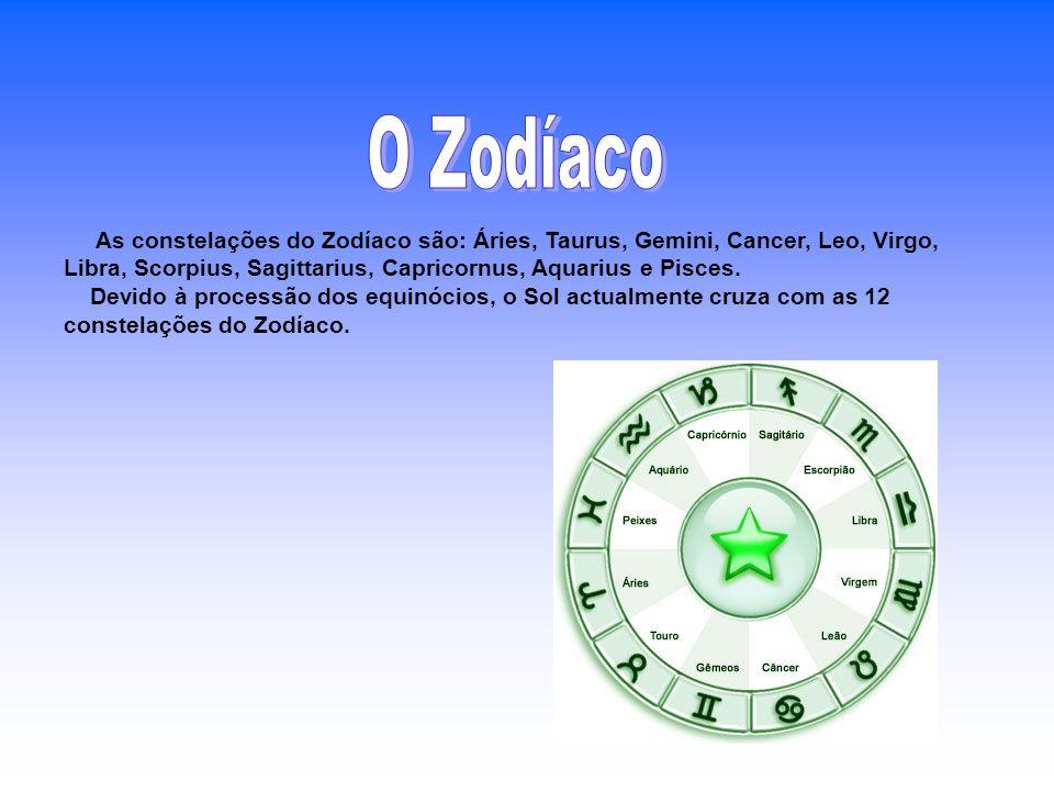 O Zodíaco As constelações do Zodíaco são: Áries, Taurus, Gemini, Cancer, Leo, Virgo, Libra, Scorpius, Sagittarius, Capricornus, Aquarius e Pisces.