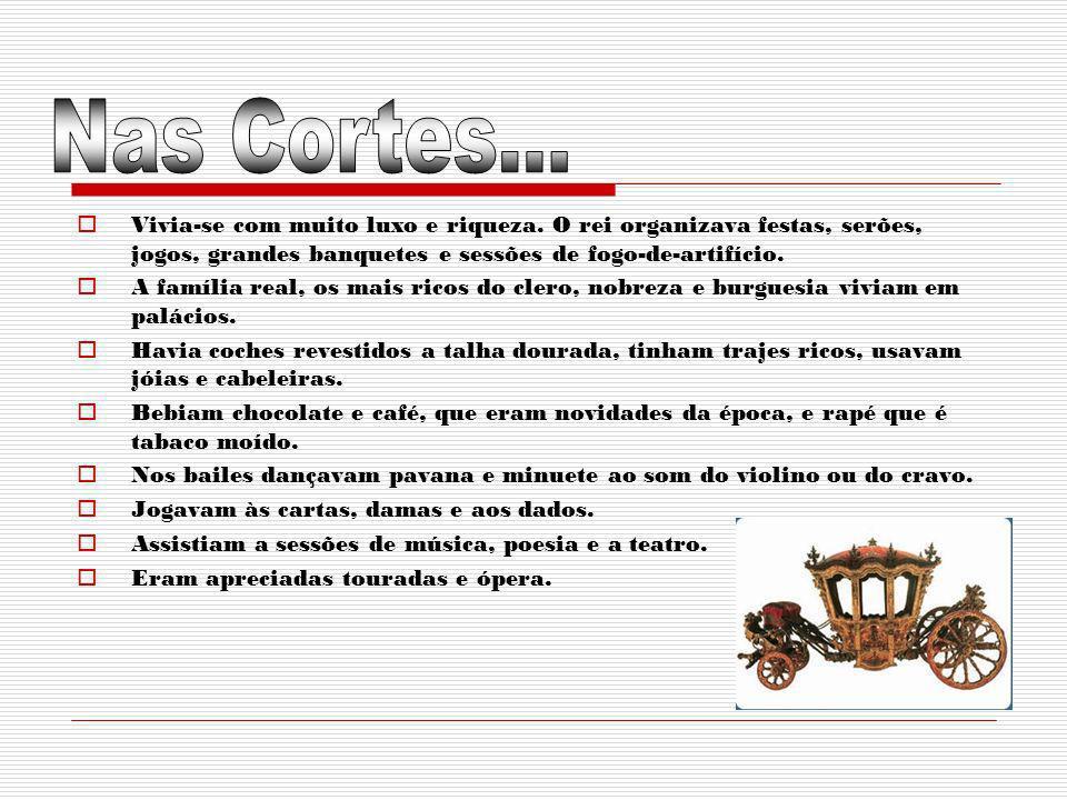 Nas Cortes...Vivia-se com muito luxo e riqueza. O rei organizava festas, serões, jogos, grandes banquetes e sessões de fogo-de-artifício.