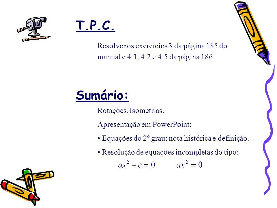 T.P.C. Resolver os exercícios 3 da página 185 do manual e 4.1, 4.2 e 4.5 da página 186. Sumário: Rotações. Isometrias.