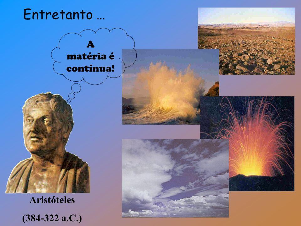 Entretanto … A matéria é contínua! Aristóteles (384-322 a.C.)