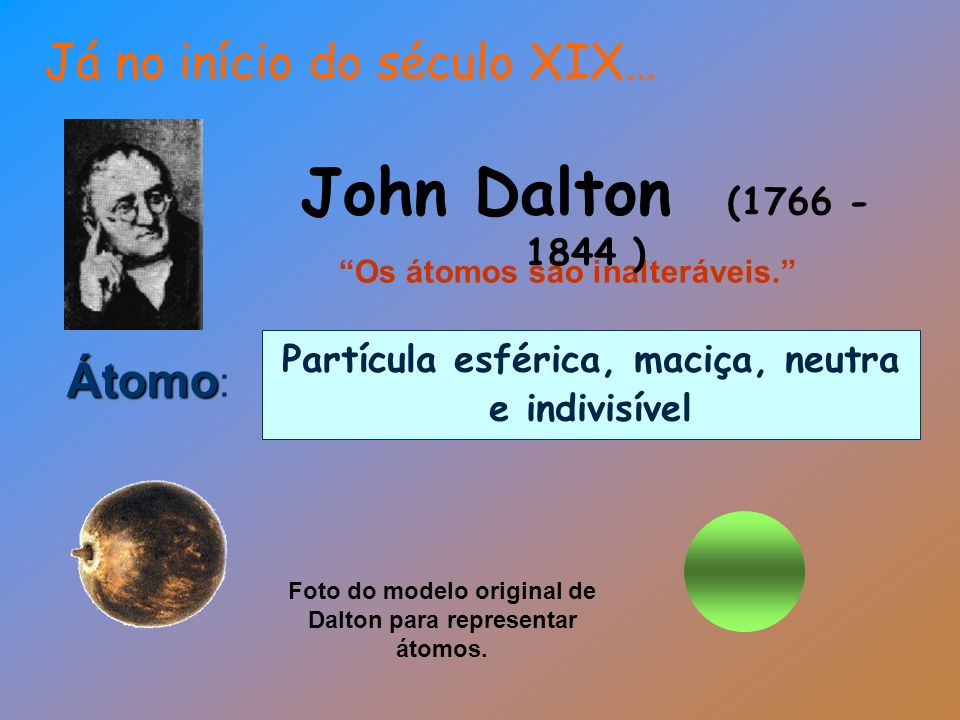 John Dalton (1766 - 1844 ) Já no início do século XIX… Átomo: