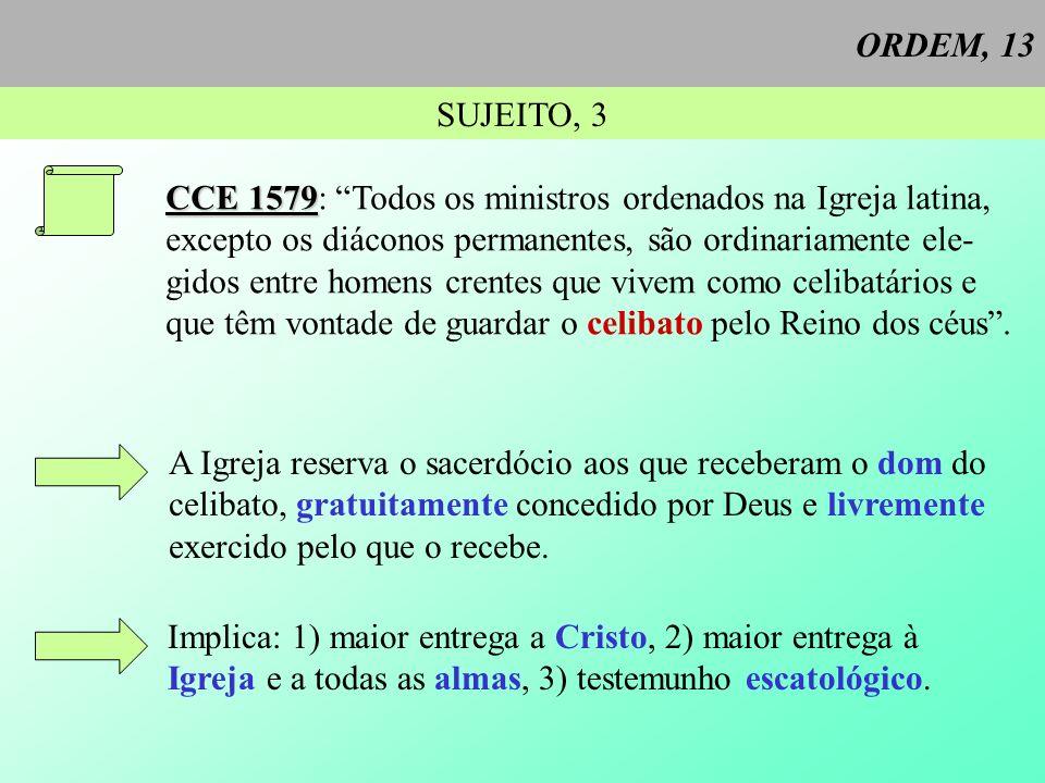 ORDEM, 13 SUJEITO, 3. CCE 1579: Todos os ministros ordenados na Igreja latina, excepto os diáconos permanentes, são ordinariamente ele-