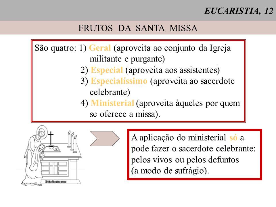 EUCARISTIA, 12 FRUTOS DA SANTA MISSA. São quatro: 1) Geral (aproveita ao conjunto da Igreja. militante e purgante)
