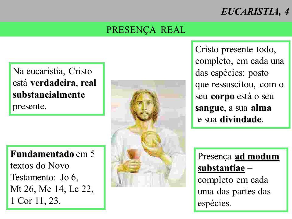 EUCARISTIA, 4 PRESENÇA REAL. Cristo presente todo, completo, em cada una. das espécies: posto. que ressuscitou, com o.