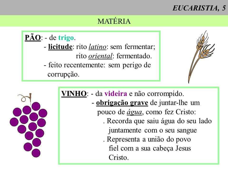 EUCARISTIA, 5 MATÉRIA. PÃO: - de trigo. - licitude: rito latino: sem fermentar; rito oriental: fermentado.
