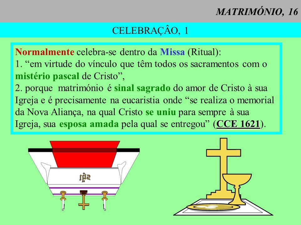 MATRIMÓNIO, 16 CELEBRAÇÂO, 1. Normalmente celebra-se dentro da Missa (Ritual): 1. em virtude do vínculo que têm todos os sacramentos com o.