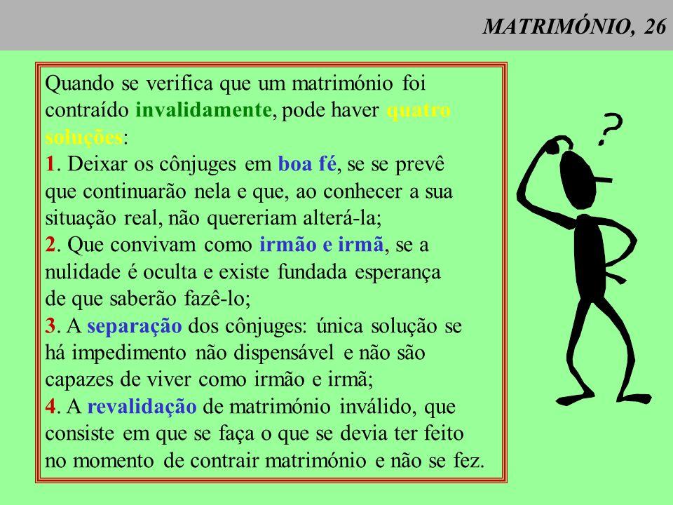 MATRIMÓNIO, 26Quando se verifica que um matrimónio foi contraído invalidamente, pode haver quatro soluções: