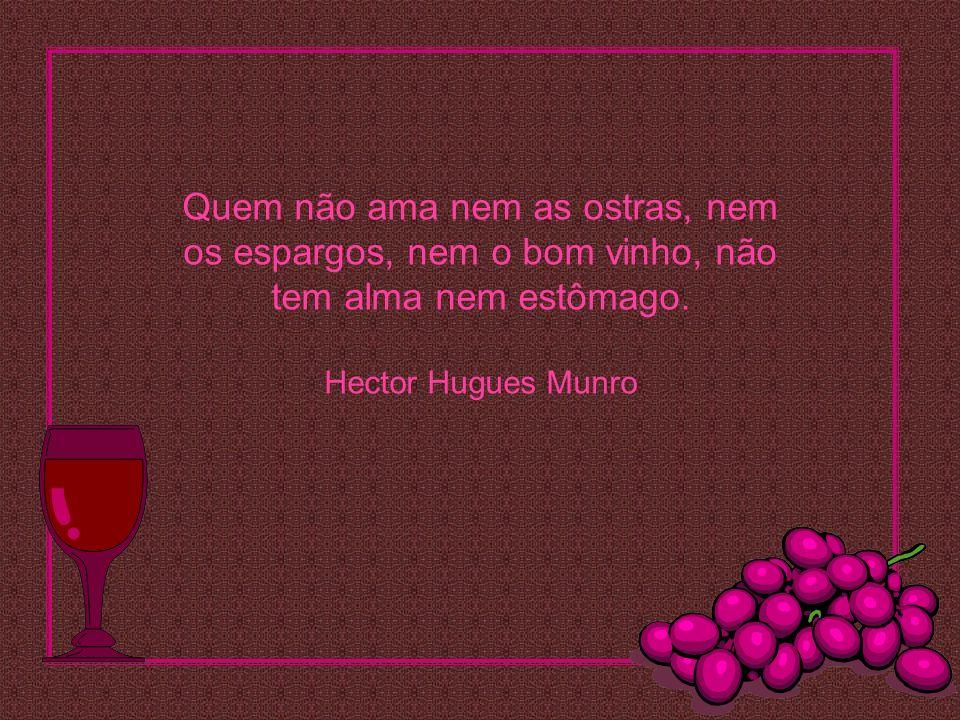 Quem não ama nem as ostras, nem os espargos, nem o bom vinho, não tem alma nem estômago.