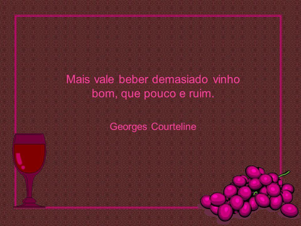 Mais vale beber demasiado vinho bom, que pouco e ruim