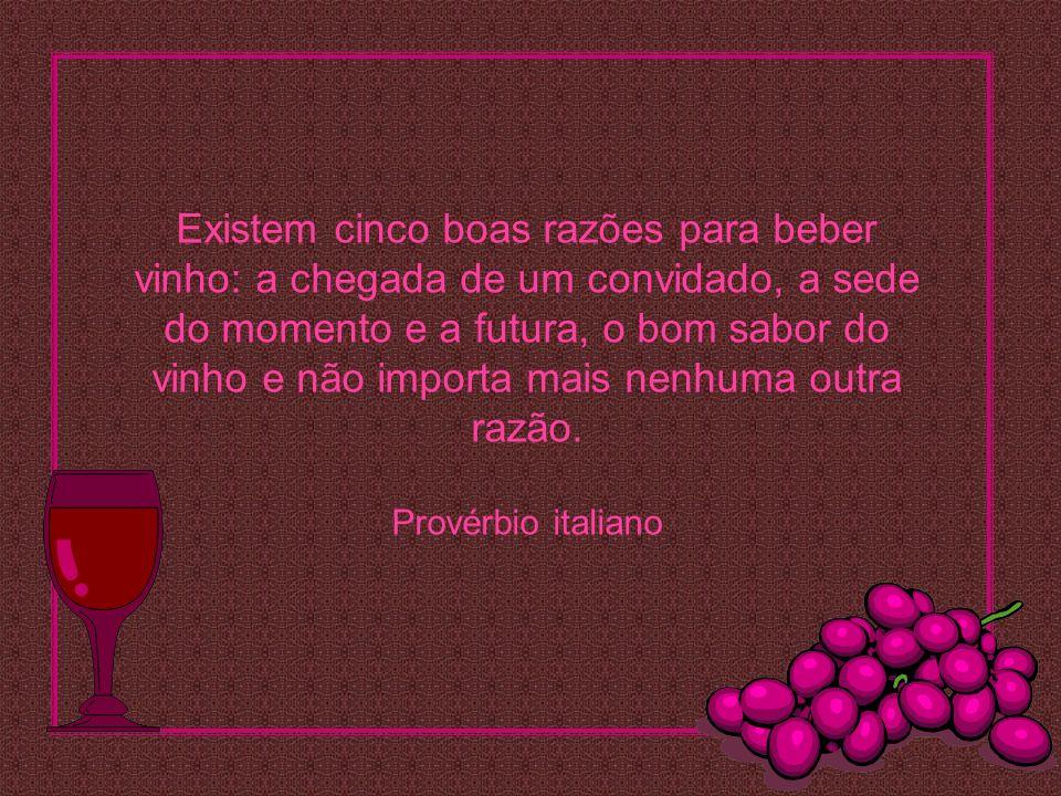 Existem cinco boas razões para beber vinho: a chegada de um convidado, a sede do momento e a futura, o bom sabor do vinho e não importa mais nenhuma outra razão.
