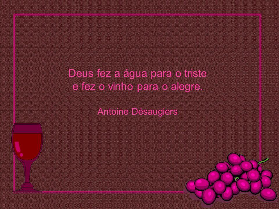 Deus fez a água para o triste e fez o vinho para o alegre