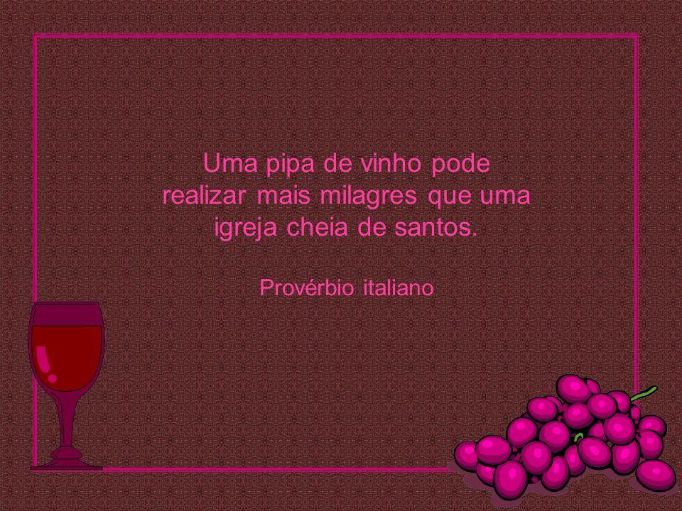 Uma pipa de vinho pode realizar mais milagres que uma igreja cheia de santos. Provérbio italiano
