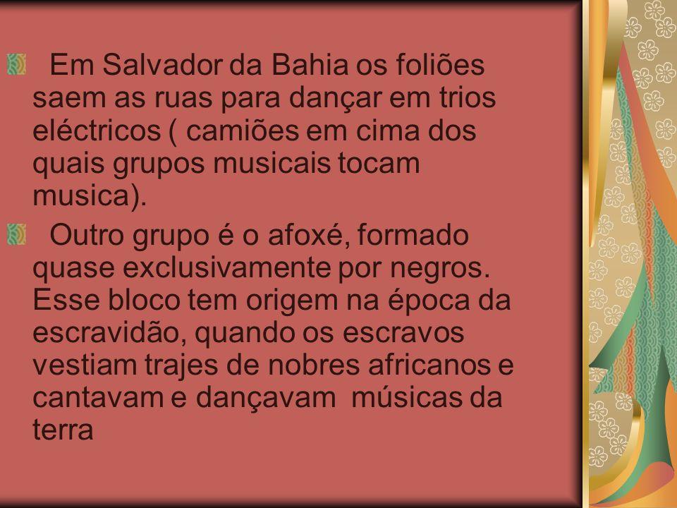 Em Salvador da Bahia os foliões saem as ruas para dançar em trios eléctricos ( camiões em cima dos quais grupos musicais tocam musica).