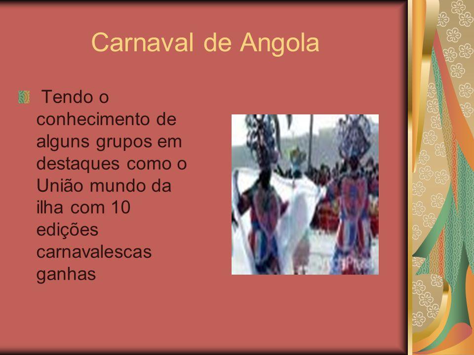 Carnaval de AngolaTendo o conhecimento de alguns grupos em destaques como o União mundo da ilha com 10 edições carnavalescas ganhas.