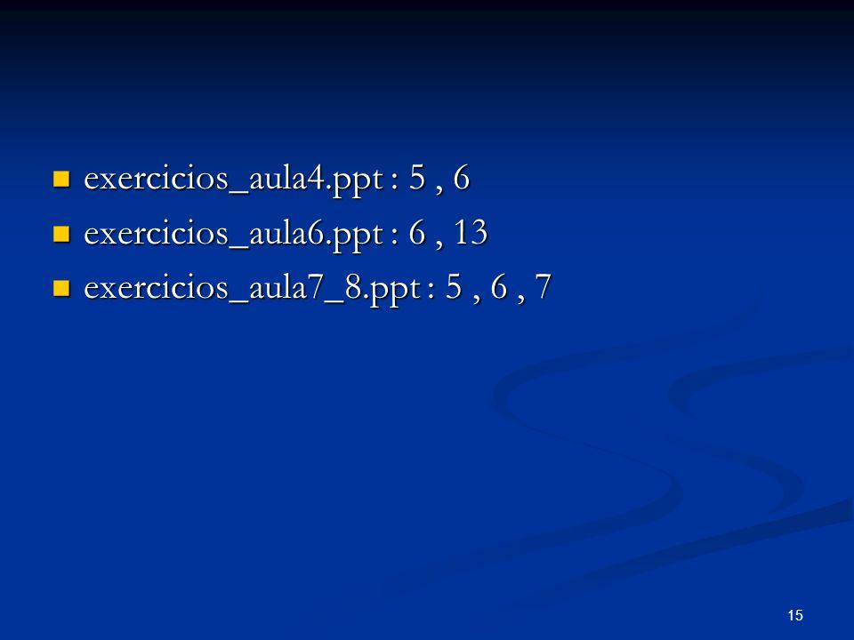 exercicios_aula4.ppt : 5 , 6 exercicios_aula6.ppt : 6 , 13 exercicios_aula7_8.ppt : 5 , 6 , 7