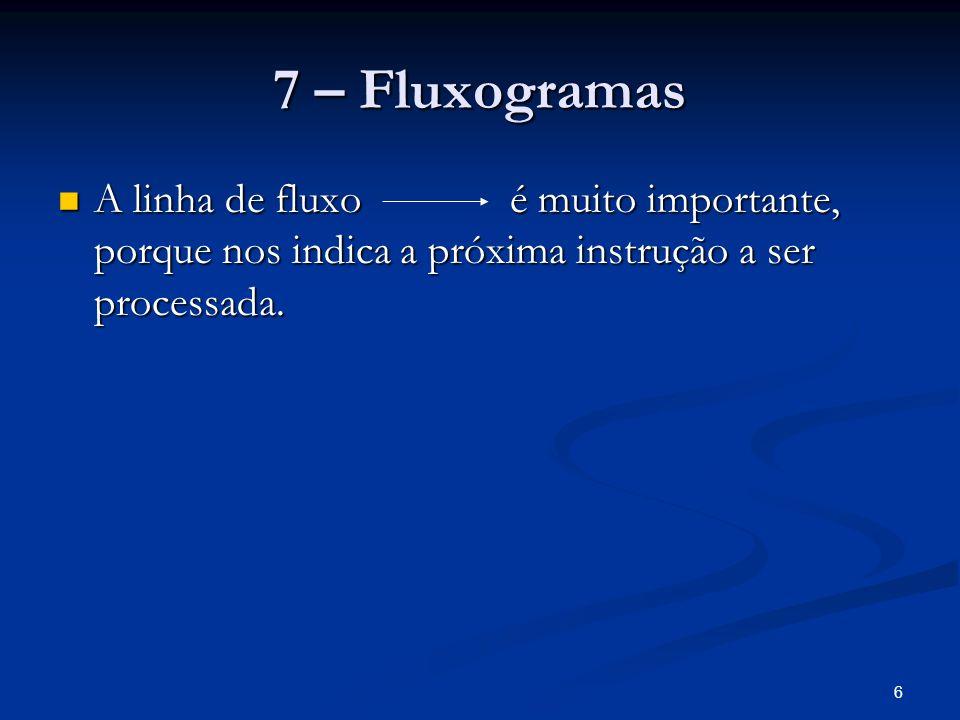 7 – FluxogramasA linha de fluxo é muito importante, porque nos indica a próxima instrução a ser processada.