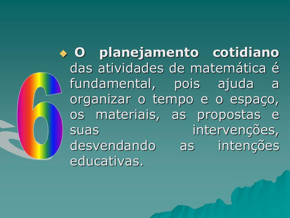 O planejamento cotidiano das atividades de matemática é fundamental, pois ajuda a organizar o tempo e o espaço, os materiais, as propostas e suas intervenções, desvendando as intenções educativas.
