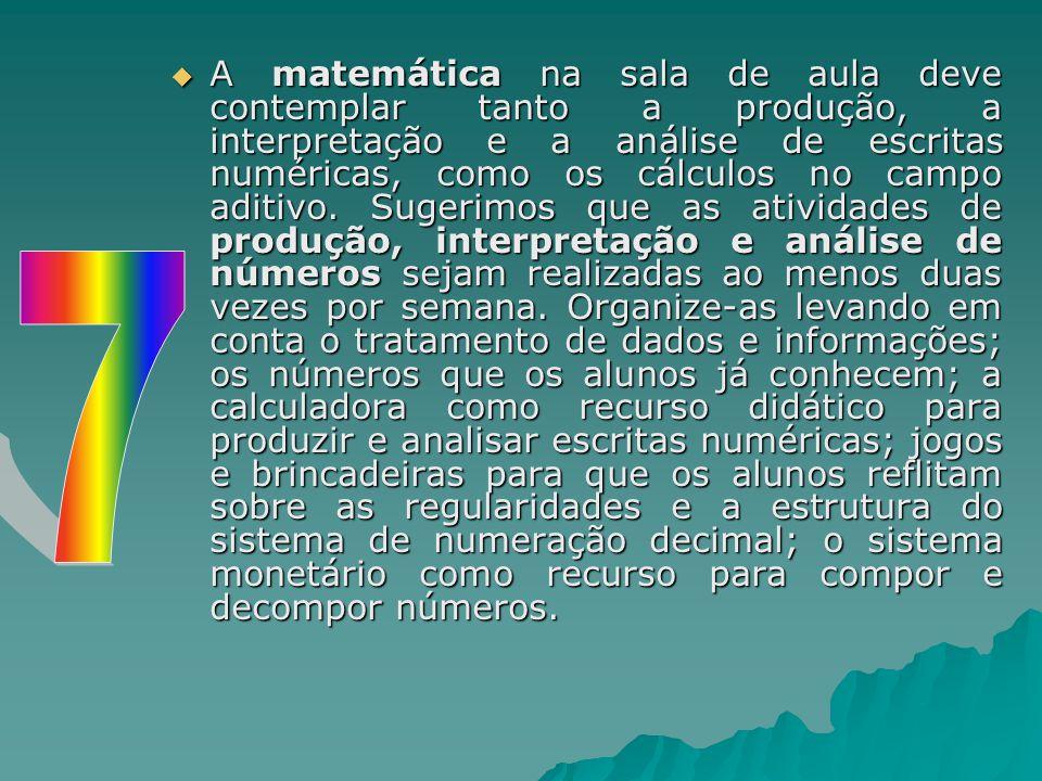 A matemática na sala de aula deve contemplar tanto a produção, a interpretação e a análise de escritas numéricas, como os cálculos no campo aditivo. Sugerimos que as atividades de produção, interpretação e análise de números sejam realizadas ao menos duas vezes por semana. Organize-as levando em conta o tratamento de dados e informações; os números que os alunos já conhecem; a calculadora como recurso didático para produzir e analisar escritas numéricas; jogos e brincadeiras para que os alunos reflitam sobre as regularidades e a estrutura do sistema de numeração decimal; o sistema monetário como recurso para compor e decompor números.
