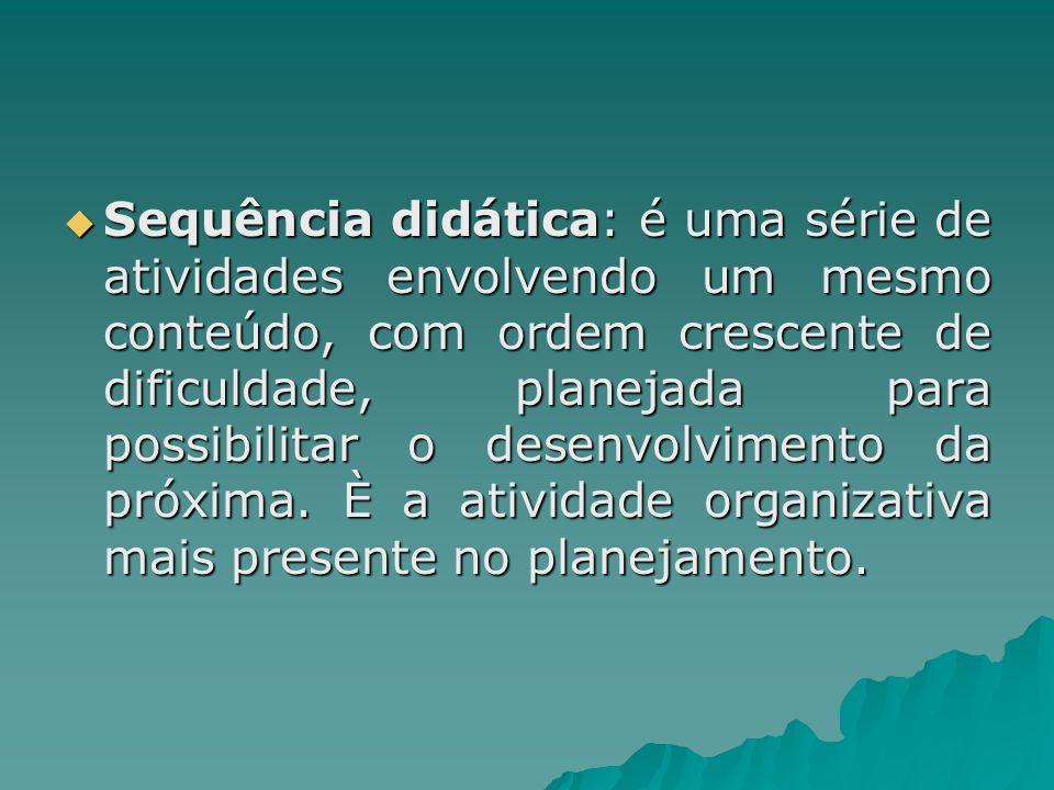 Sequência didática: é uma série de atividades envolvendo um mesmo conteúdo, com ordem crescente de dificuldade, planejada para possibilitar o desenvolvimento da próxima.