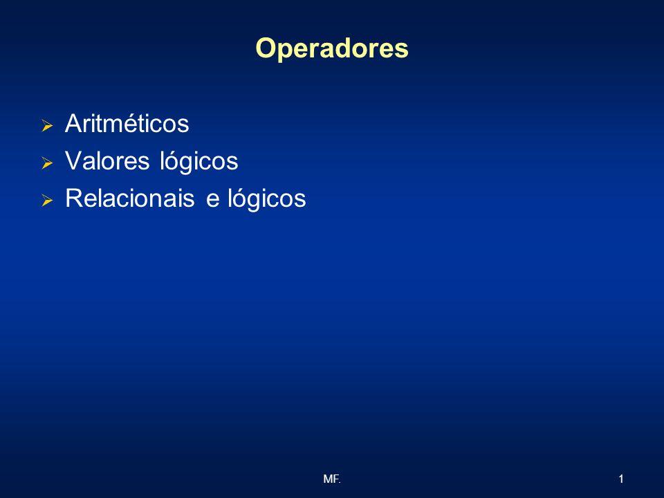 Operadores Aritméticos Valores lógicos Relacionais e lógicos MF.