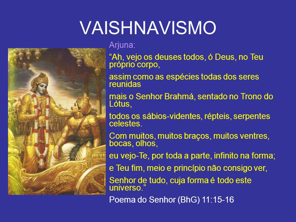 VAISHNAVISMO Arjuna: Ah, vejo os deuses todos, ó Deus, no Teu próprio corpo, assim como as espécies todas dos seres reunidas.