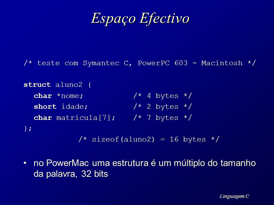 Espaço Efectivo /* teste com Symantec C, PowerPC 603 - Macintosh */ struct aluno2 { char *nome; /* 4 bytes */