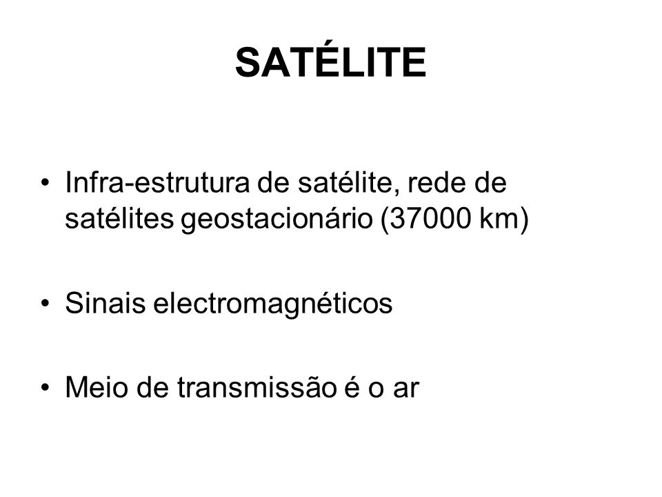 SATÉLITE Infra-estrutura de satélite, rede de satélites geostacionário (37000 km) Sinais electromagnéticos.