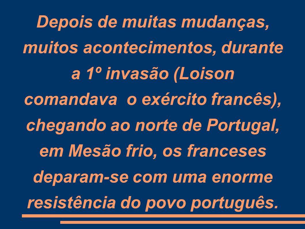 Depois de muitas mudanças, muitos acontecimentos, durante a 1º invasão (Loison comandava o exército francês), chegando ao norte de Portugal, em Mesão frio, os franceses deparam-se com uma enorme resistência do povo português.