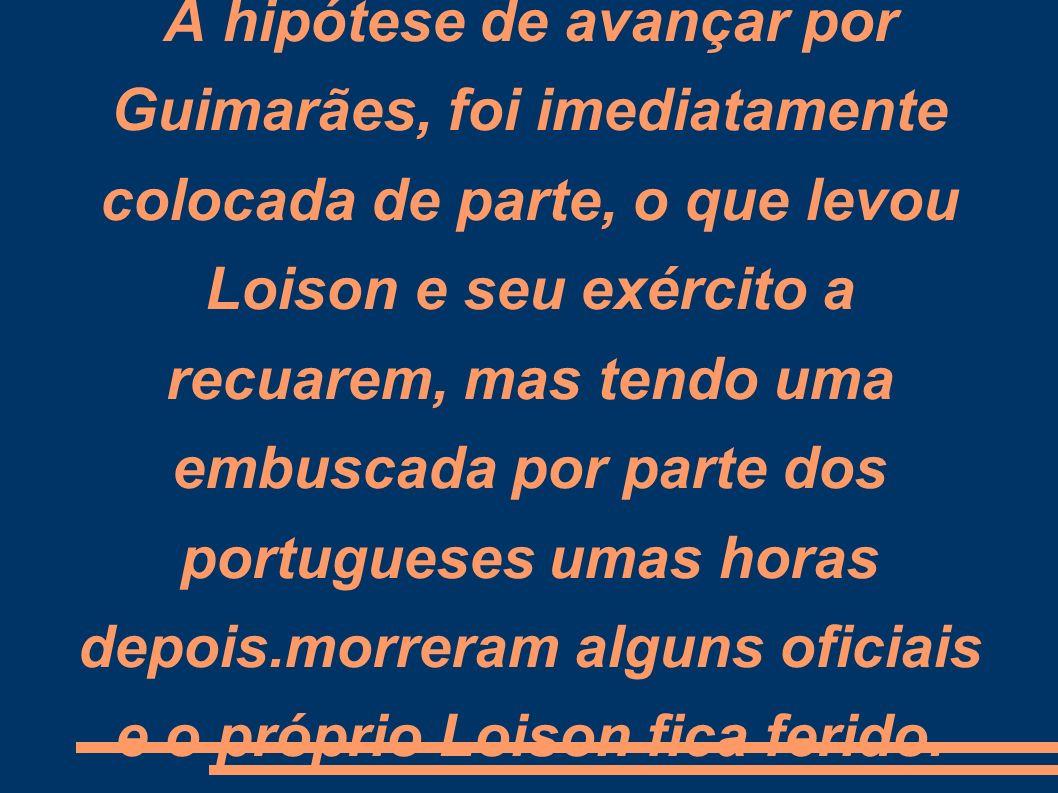 A hipótese de avançar por Guimarães, foi imediatamente colocada de parte, o que levou Loison e seu exército a recuarem, mas tendo uma embuscada por parte dos portugueses umas horas depois.morreram alguns oficiais e o próprio Loison fica ferido.