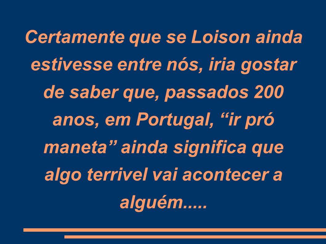 Certamente que se Loison ainda estivesse entre nós, iria gostar de saber que, passados 200 anos, em Portugal, ir pró maneta ainda significa que algo terrivel vai acontecer a alguém.....