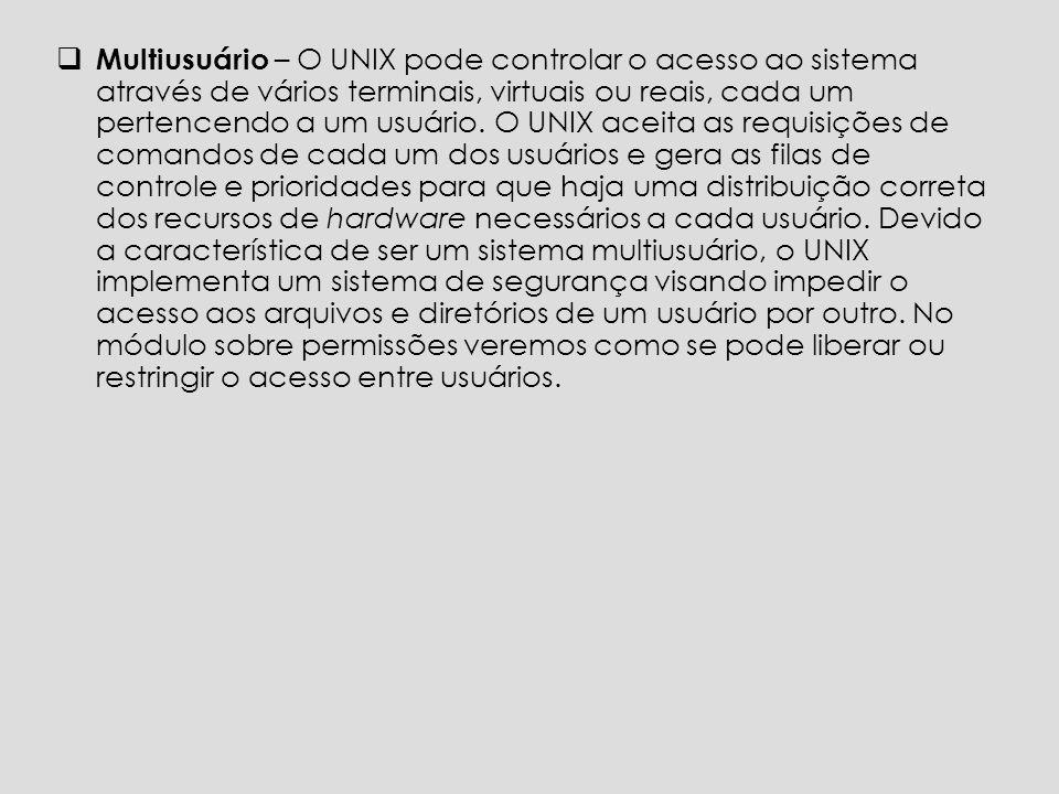 Multiusuário – O UNIX pode controlar o acesso ao sistema através de vários terminais, virtuais ou reais, cada um pertencendo a um usuário.
