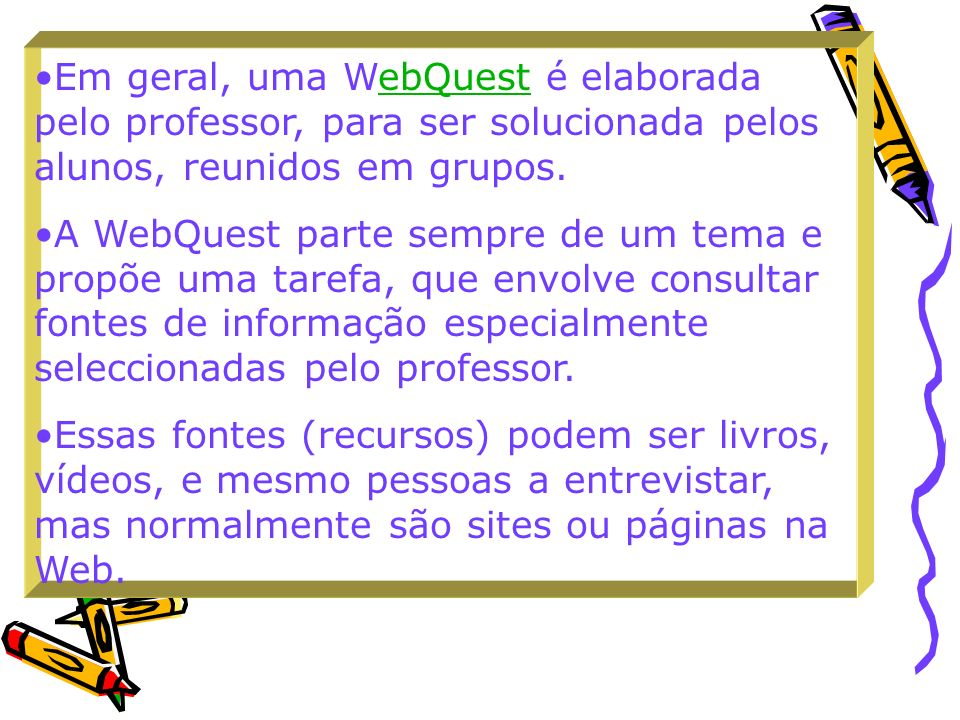 Em geral, uma WebQuest é elaborada pelo professor, para ser solucionada pelos alunos, reunidos em grupos.