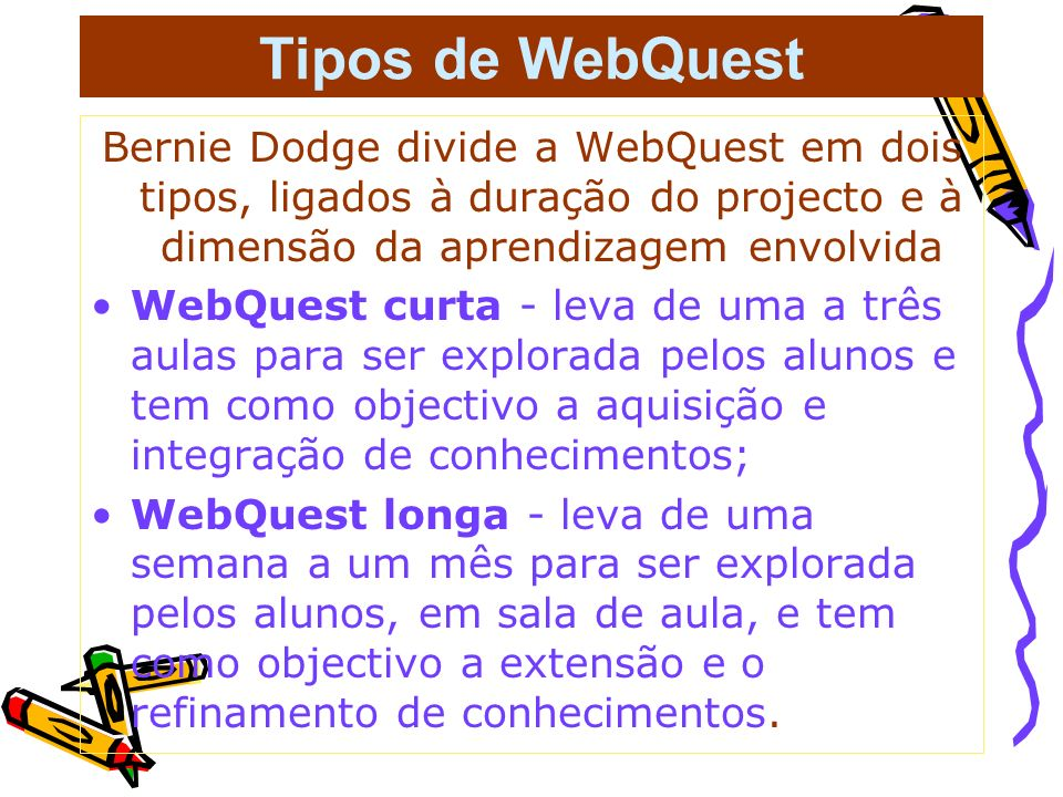 Tipos de WebQuest Bernie Dodge divide a WebQuest em dois tipos, ligados à duração do projecto e à dimensão da aprendizagem envolvida.