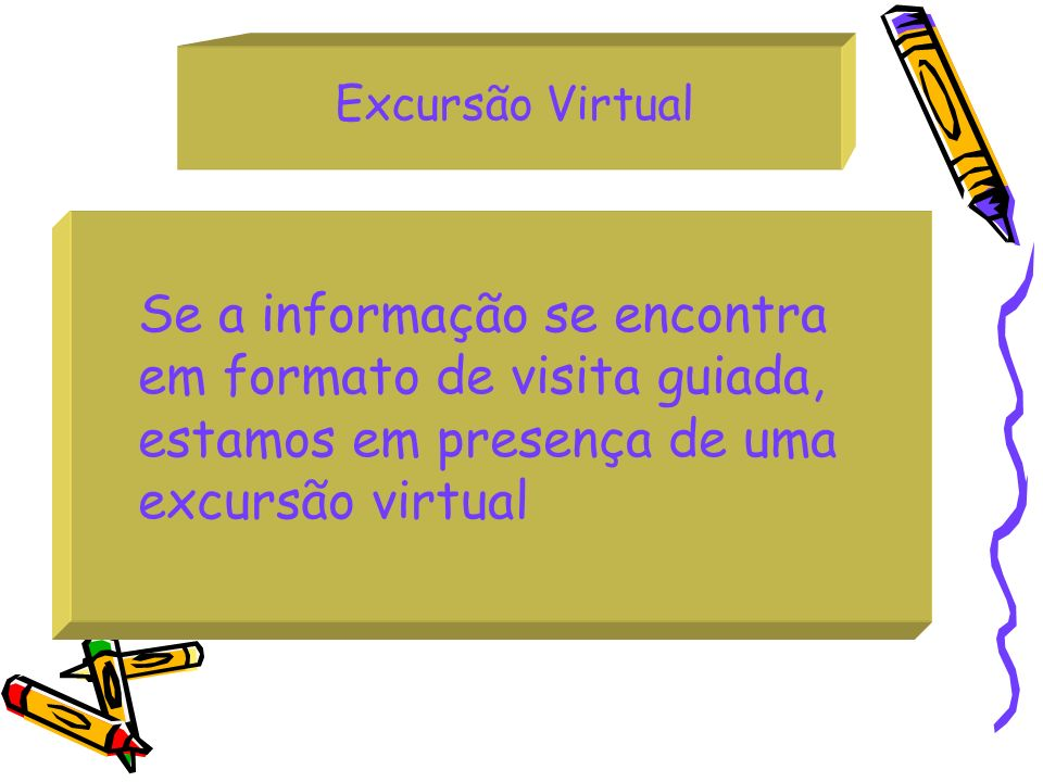 Excursão Virtual Se a informação se encontra em formato de visita guiada, estamos em presença de uma excursão virtual.