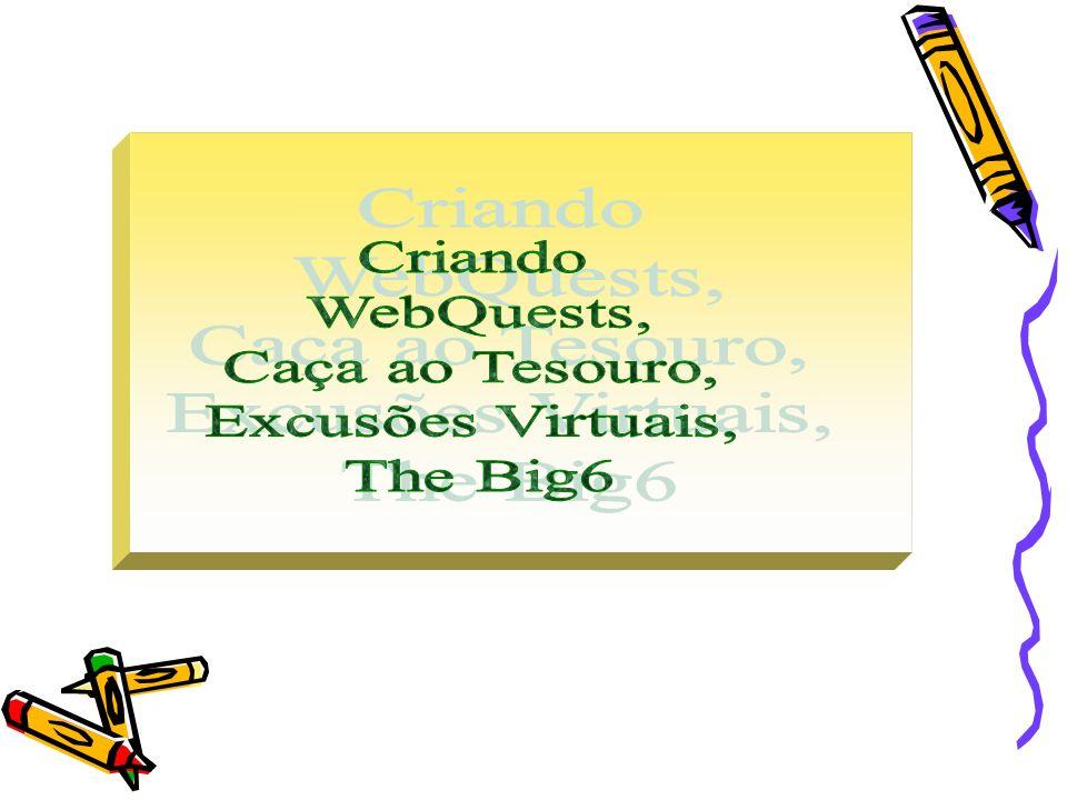 Criando WebQuests, Caça ao Tesouro, Excusões Virtuais, The Big6