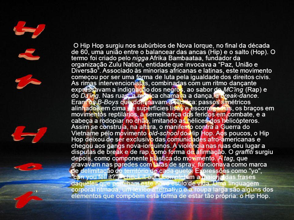 O Hip Hop surgiu nos subúrbios de Nova Iorque, no final da década de 60, uma união entre o balancear das ancas (Hip) e o salto (Hop). O termo foi criado pelo nigga Afrika Bambaataa, fundador da organização Zulu Nation, entidade que invocava a Paz, União e Diversão . Associado às minorias africanas e latinas, este movimento começou por ser uma forma de luta pela igualdade dos direitos civis. As rimas intervencionistas, combinadas com um ritmo dançante expressavam a indignação dos negros, ao sabor do MC'ing (Rap) e do DJ'ing. Nas ruas, a música chamava a dança, a break-dance. Eram os B-Boys que dominavam a técnica: passos simétricos alinhados em cima de superfícies lisas e escorregadias, os braços em movimentos reptilários, à semelhança dos feridos em combate, e a cabeça a rodopiar no chão, imitando as hélices dos helicópteros. Assim se construía, na altura, o manifesto contra a Guerra do Vietname pelo movimento old-school do Hip Hop. Aos poucos, o Hip Hop deixou de ser exclusivo das comunidades afro-americanas e chegou aos gangs nova-iorquinos. A violência nas ruas deu lugar a disputas de break e de rap como forma de afirmação. O graffiti surgiu depois, como componente plástica do movimento. A tag, que gravavam nas paredes com latas de spray, funcionava como marca de delimitação do território de cada gueto. Expressões como yo , can you fell it , check it out , completam a maioria das frases daqueles que partilham este novo estilo de vida. Uma linguagem corporal ritmada, um léxico alternativo e a roupa larga são alguns dos elementos que compõem esta forma de estar tão própria: o Hip Hop.