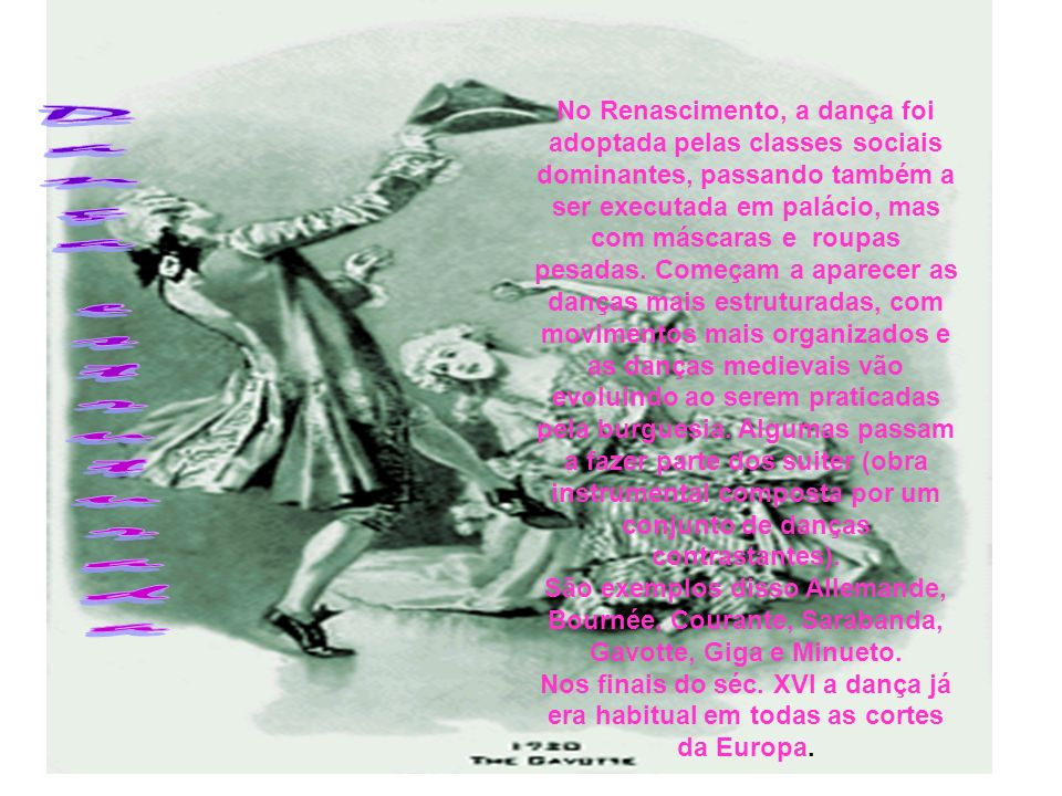 No Renascimento, a dança foi adoptada pelas classes sociais dominantes, passando também a ser executada em palácio, mas com máscaras e roupas pesadas. Começam a aparecer as danças mais estruturadas, com movimentos mais organizados e as danças medievais vão evoluindo ao serem praticadas pela burguesia. Algumas passam a fazer parte dos suiter (obra instrumental composta por um conjunto de danças contrastantes).