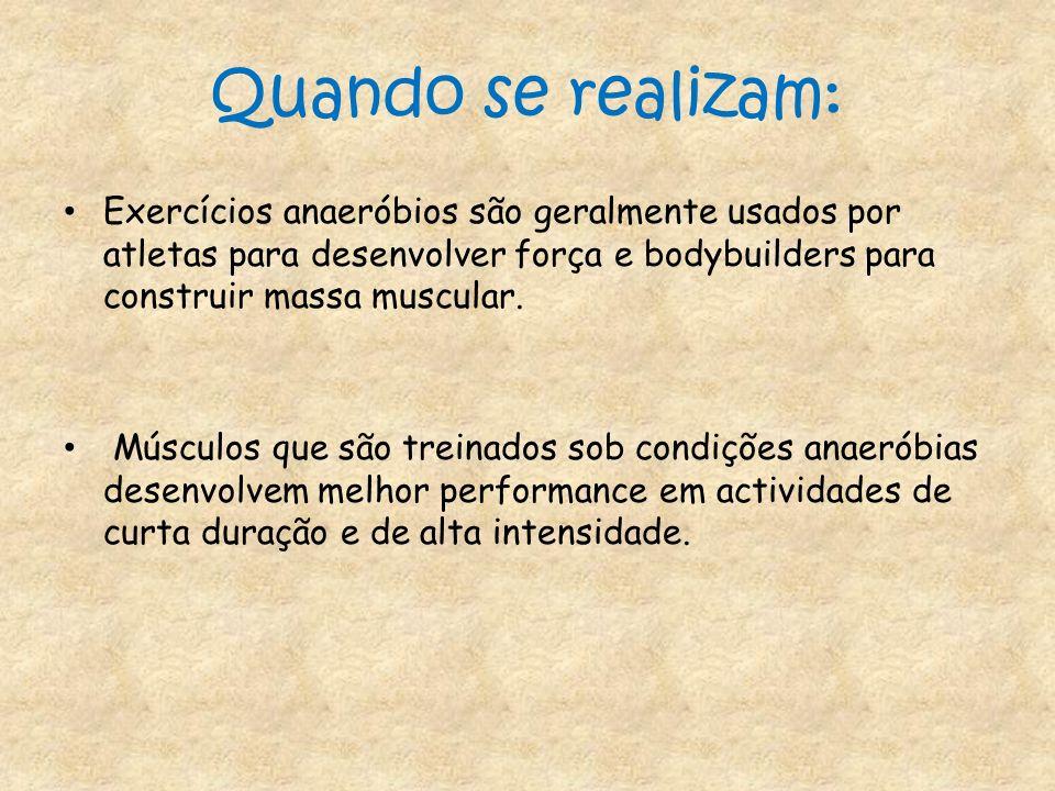 Quando se realizam:Exercícios anaeróbios são geralmente usados por atletas para desenvolver força e bodybuilders para construir massa muscular.