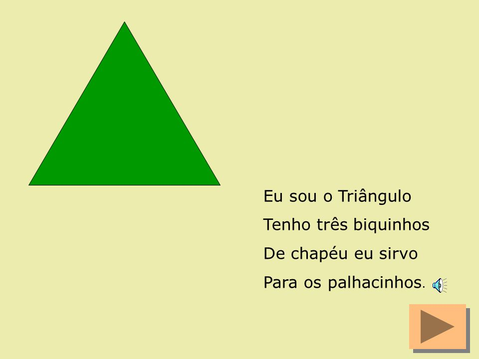 Eu sou o Triângulo Tenho três biquinhos De chapéu eu sirvo Para os palhacinhos.
