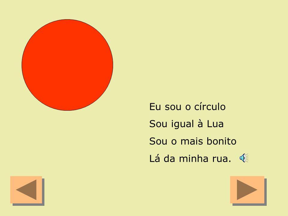 Eu sou o círculo Sou igual à Lua Sou o mais bonito Lá da minha rua.
