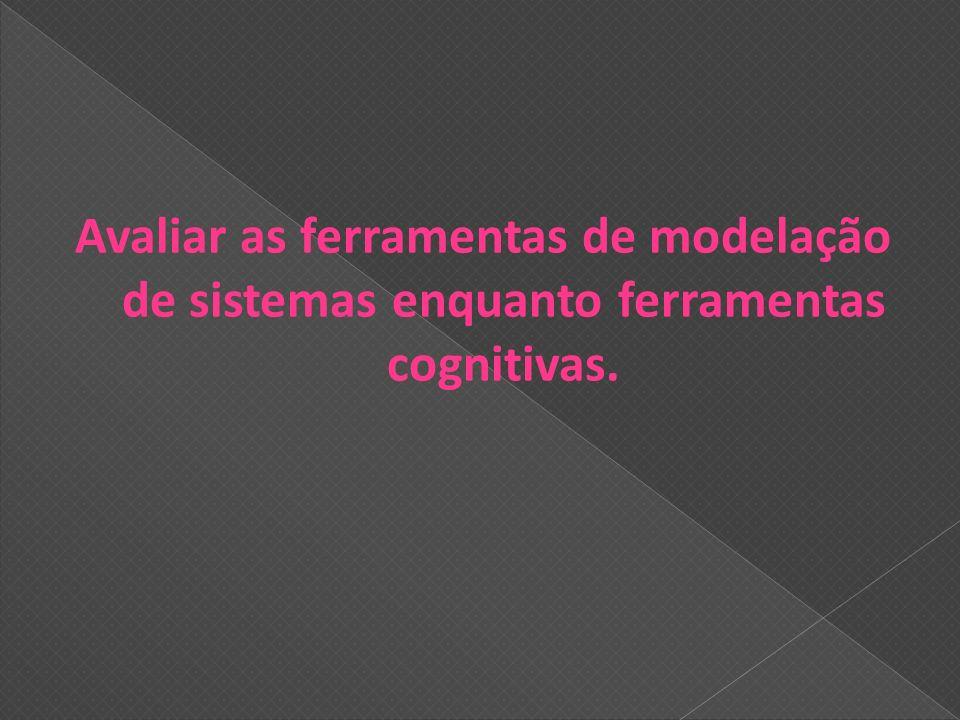 Avaliar as ferramentas de modelação de sistemas enquanto ferramentas cognitivas.