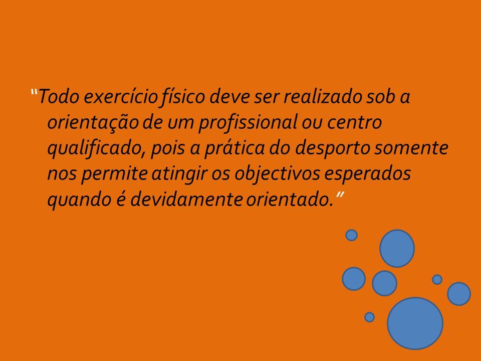 Todo exercício físico deve ser realizado sob a orientação de um profissional ou centro qualificado, pois a prática do desporto somente nos permite atingir os objectivos esperados quando é devidamente orientado.